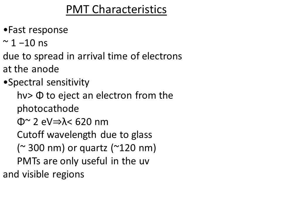 PMT Characteristics Fast response ~ 1 10 ns due to spread in arrival time of electrons at the anode Spectral sensitivity hν> Φ to eject an electron from the photocathode Φ~ 2 eV λ< 620 nm Cutoff wavelength due to glass (~ 300 nm) or quartz (~120 nm) PMTs are only useful in the uv and visible regions
