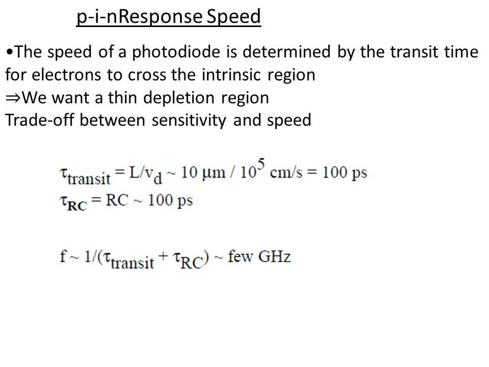 p-i-nResponse Speed The speed of a photodiode is determined by the transit time for electrons to cross the intrinsic region We want a thin depletion region Trade-off between sensitivity and speed