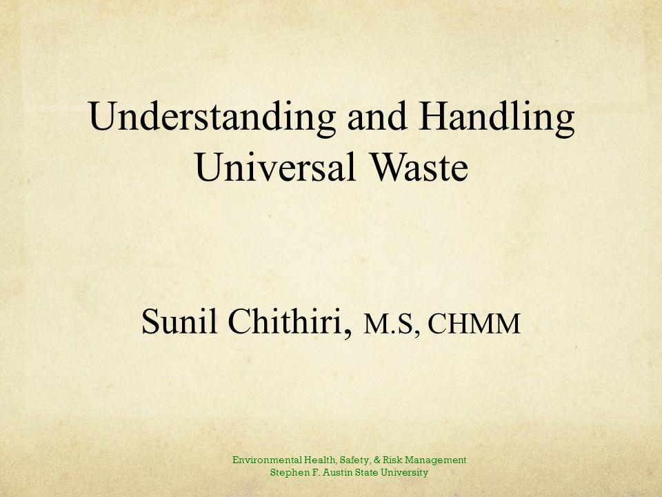 Understanding and Handling Universal Waste Sunil Chithiri, M.S, CHMM Environmental Health, Safety, & Risk Management Stephen F.