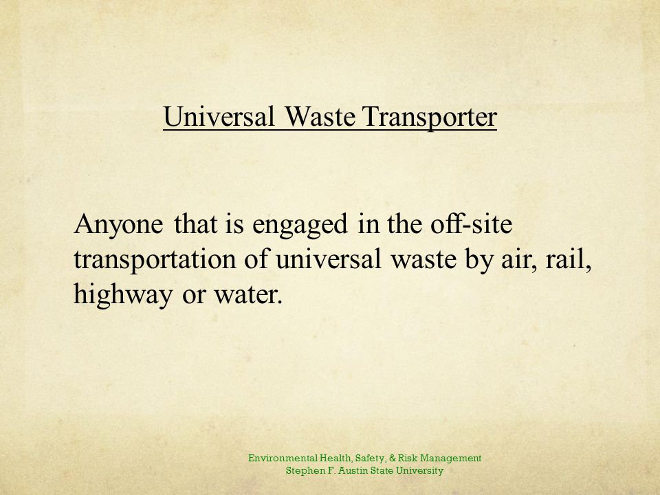 Universal Waste Transporter Anyone that is engaged in the off-site transportation of universal waste by air, rail, highway or water.