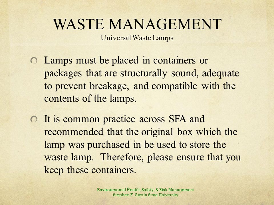 WASTE MANAGEMENT Universal Waste Lamps Lamps must be placed in containers or packages that are structurally sound, adequate to prevent breakage, and compatible with the contents of the lamps.