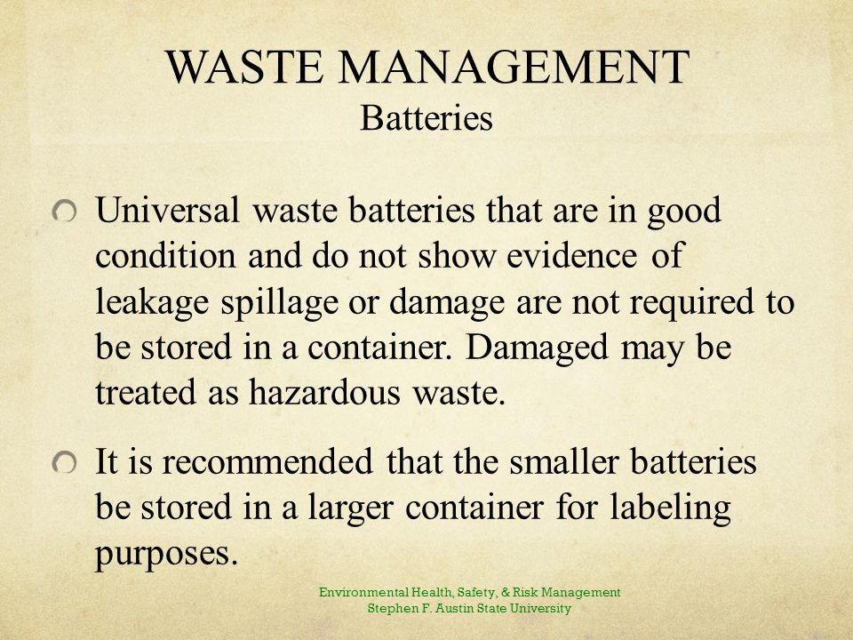 WASTE MANAGEMENT Batteries Universal waste batteries that are in good condition and do not show evidence of leakage spillage or damage are not required to be stored in a container.
