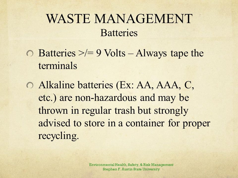 WASTE MANAGEMENT Batteries Batteries >/= 9 Volts – Always tape the terminals Alkaline batteries (Ex: AA, AAA, C, etc.) are non-hazardous and may be thrown in regular trash but strongly advised to store in a container for proper recycling.