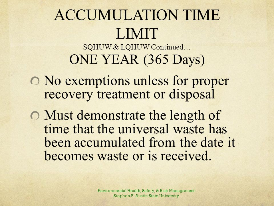ACCUMULATION TIME LIMIT SQHUW & LQHUW Continued… ONE YEAR (365 Days) No exemptions unless for proper recovery treatment or disposal Must demonstrate the length of time that the universal waste has been accumulated from the date it becomes waste or is received.