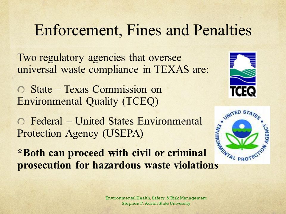 Enforcement, Fines and Penalties Two regulatory agencies that oversee universal waste compliance in TEXAS are: State – Texas Commission on Environmental Quality (TCEQ) Federal – United States Environmental Protection Agency (USEPA) *Both can proceed with civil or criminal prosecution for hazardous waste violations Environmental Health, Safety, & Risk Management Stephen F.
