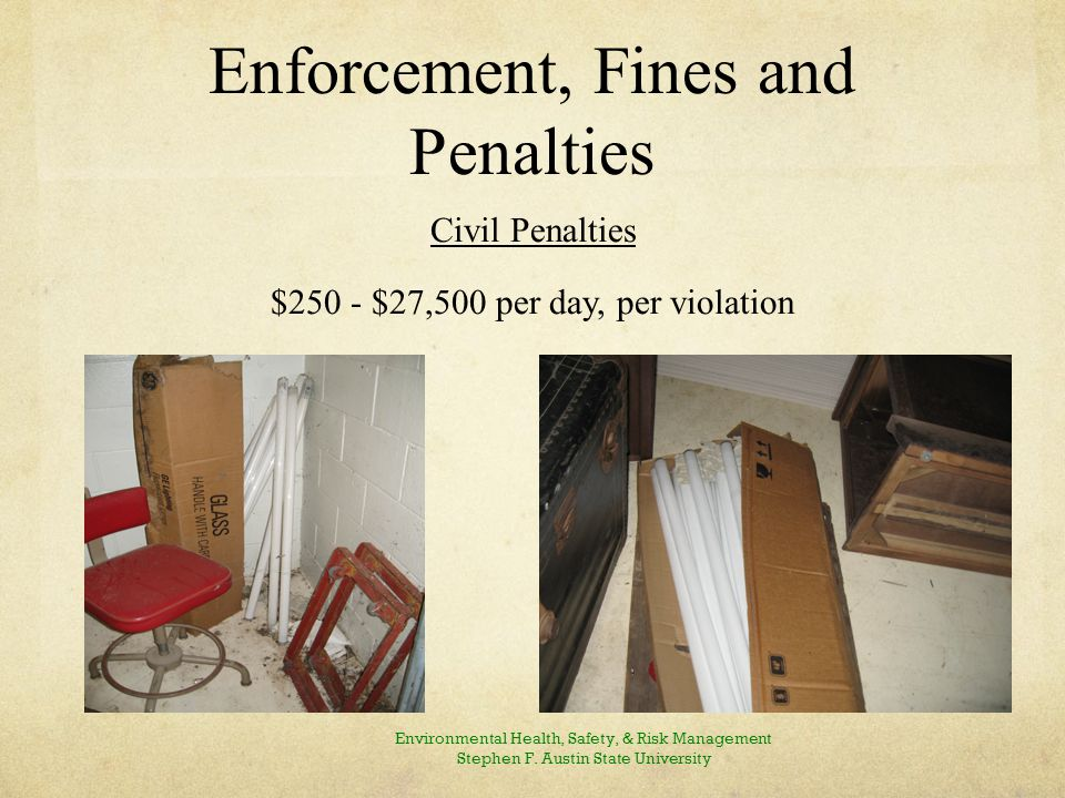 Enforcement, Fines and Penalties Civil Penalties $250 - $27,500 per day, per violation Environmental Health, Safety, & Risk Management Stephen F.