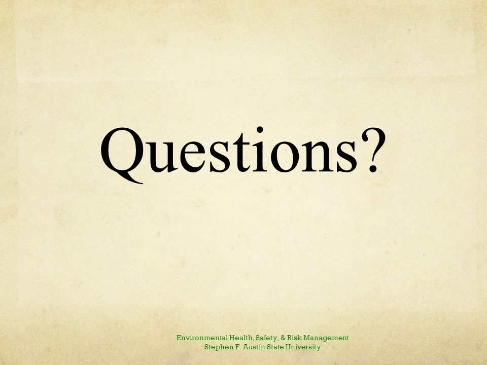 Questions? Environmental Health, Safety, & Risk Management Stephen F. Austin State University