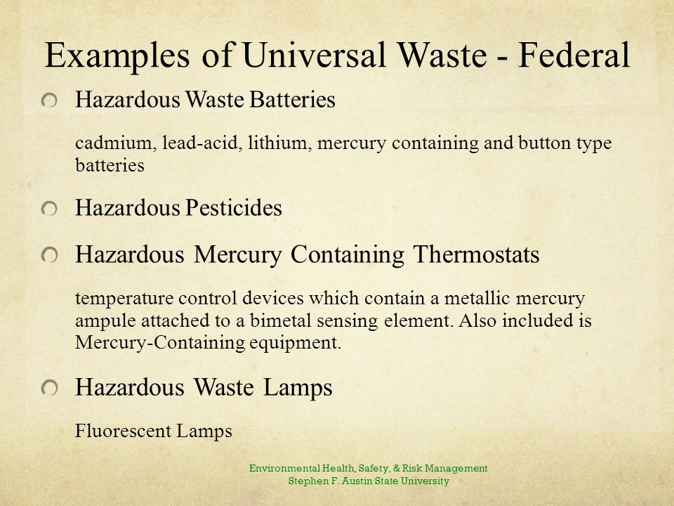 Examples of Universal Waste - Federal Hazardous Waste Batteries cadmium, lead-acid, lithium, mercury containing and button type batteries Hazardous Pesticides Hazardous Mercury Containing Thermostats temperature control devices which contain a metallic mercury ampule attached to a bimetal sensing element.