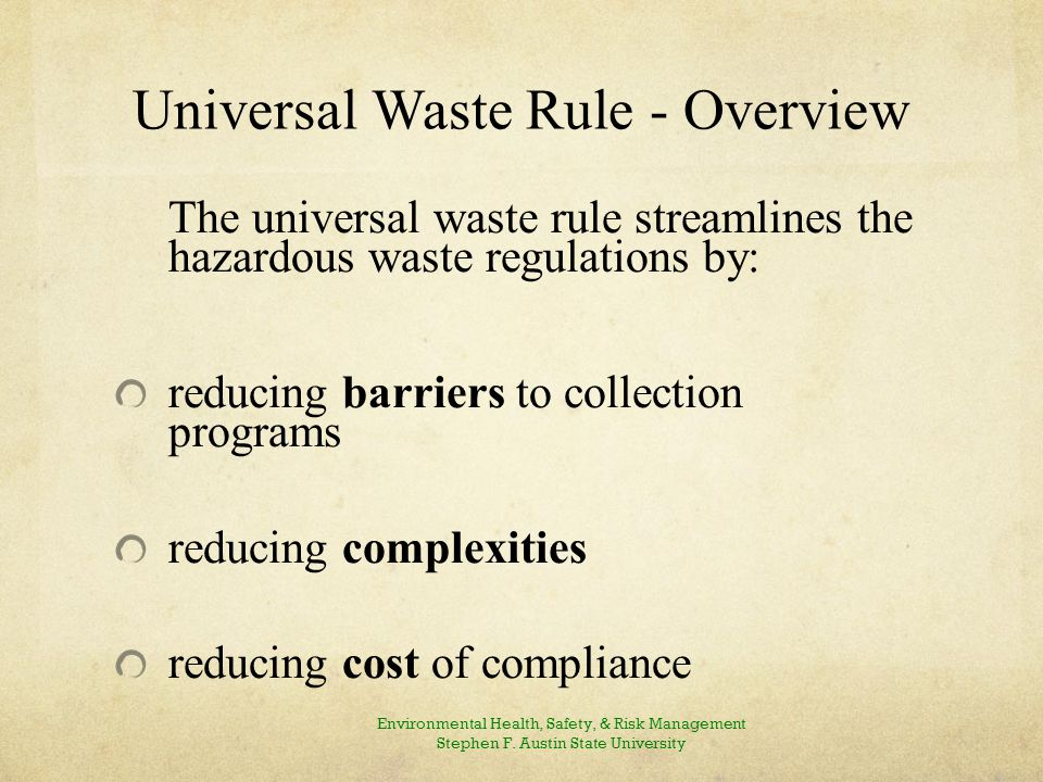Universal Waste Rule - Overview The universal waste rule streamlines the hazardous waste regulations by: reducing barriers to collection programs reducing complexities reducing cost of compliance Environmental Health, Safety, & Risk Management Stephen F.