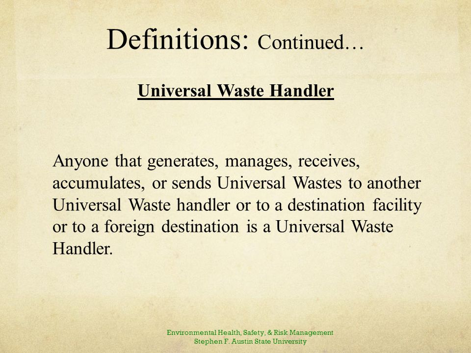 Definitions: Continued… Universal Waste Handler Anyone that generates, manages, receives, accumulates, or sends Universal Wastes to another Universal Waste handler or to a destination facility or to a foreign destination is a Universal Waste Handler.