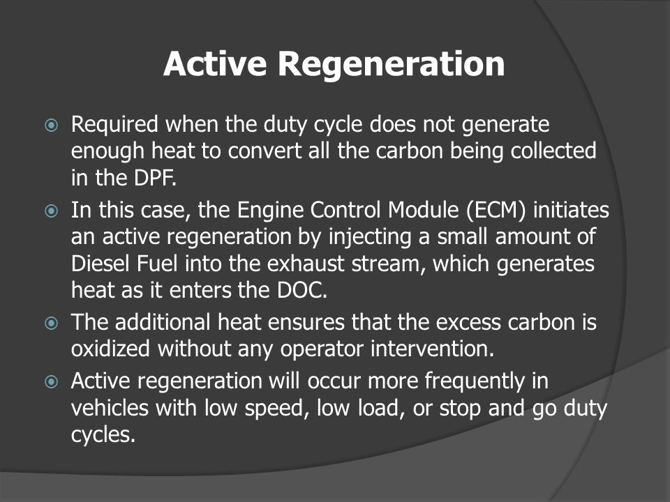 Active Regeneration Required when the duty cycle does not generate enough heat to convert all the carbon being collected in the DPF.