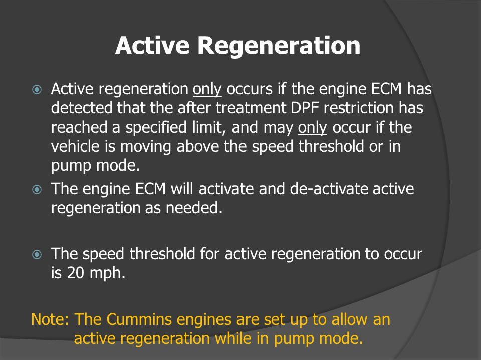 Active Regeneration Active regeneration only occurs if the engine ECM has detected that the after treatment DPF restriction has reached a specified limit, and may only occur if the vehicle is moving above the speed threshold or in pump mode.