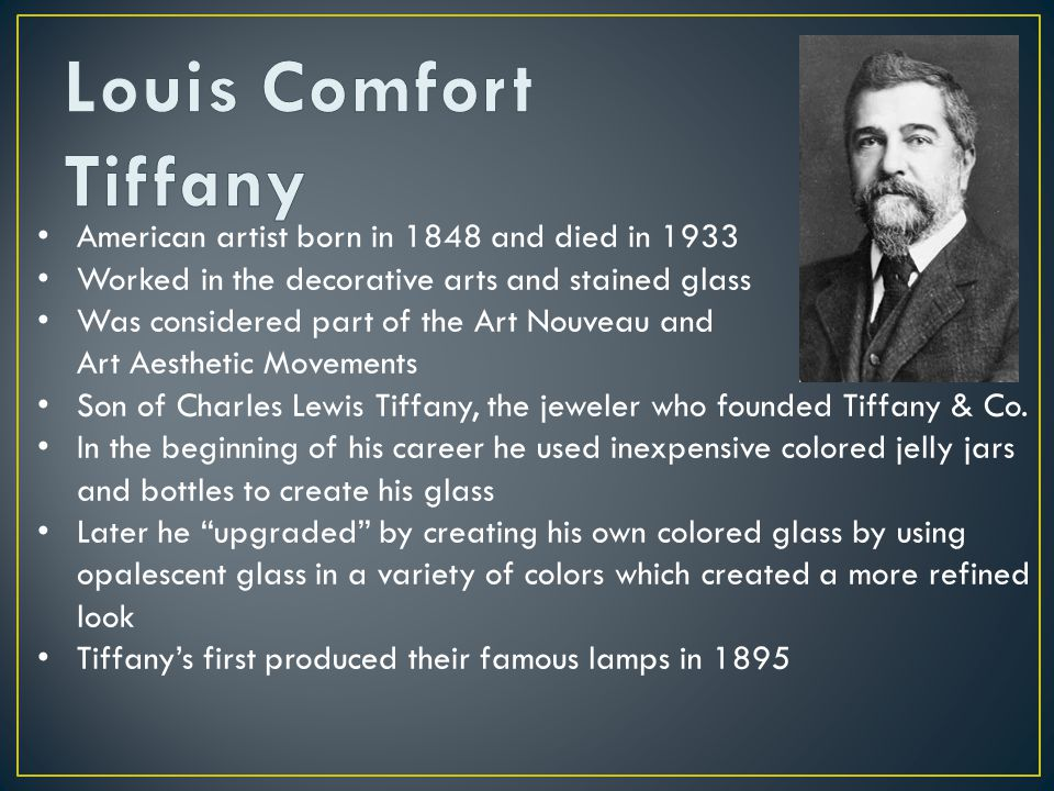American artist born in 1848 and died in 1933 Worked in the decorative arts and stained glass Was considered part of the Art Nouveau and Aesthetic Art Aesthetic Movements Son of Charles Lewis Tiffany, the jeweler who founded Tiffany & Co.