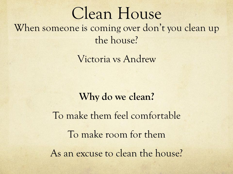 Clean House When someone is coming over dont you clean up the house? Victoria vs Andrew Why do we clean? To make them feel comfortable To make room fo