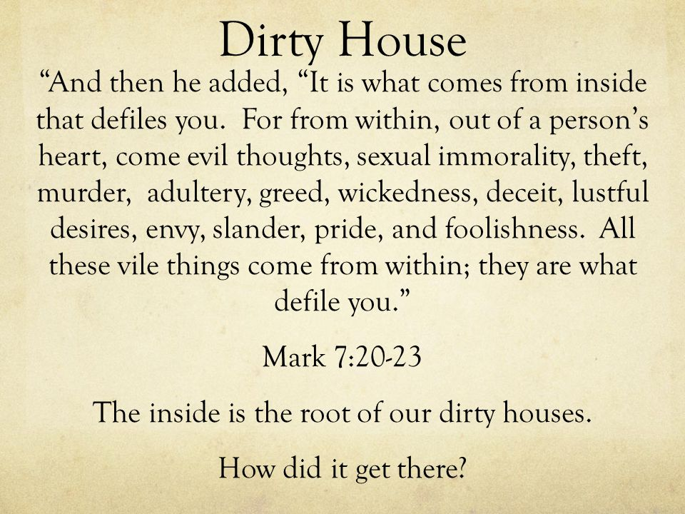 Dirty House And then he added, It is what comes from inside that defiles you. For from within, out of a persons heart, come evil thoughts, sexual immo