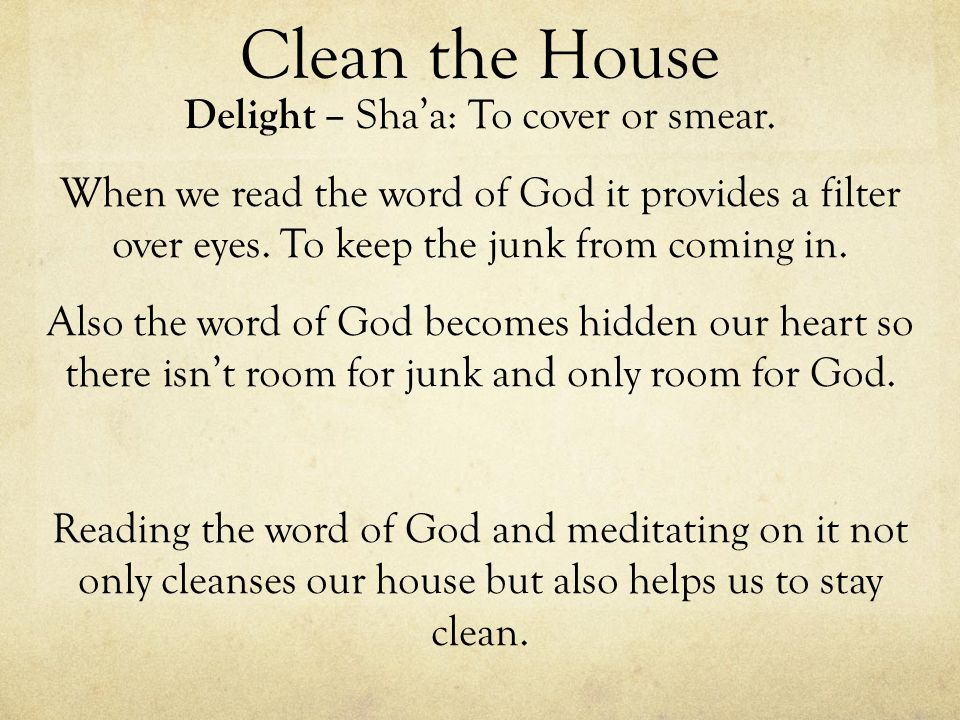 Clean the House Delight – Shaa: To cover or smear. When we read the word of God it provides a filter over eyes. To keep the junk from coming in. Also