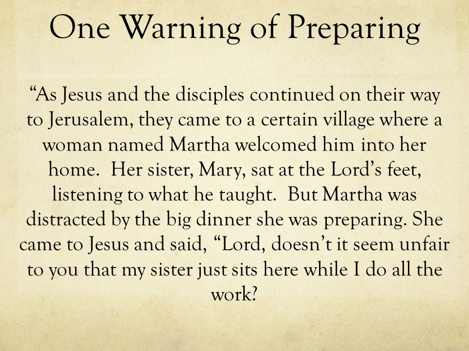 One Warning of Preparing As Jesus and the disciples continued on their way to Jerusalem, they came to a certain village where a woman named Martha wel