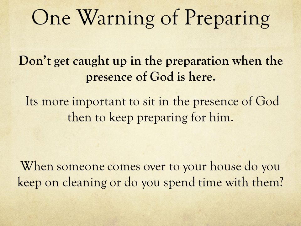 One Warning of Preparing Dont get caught up in the preparation when the presence of God is here. Its more important to sit in the presence of God then