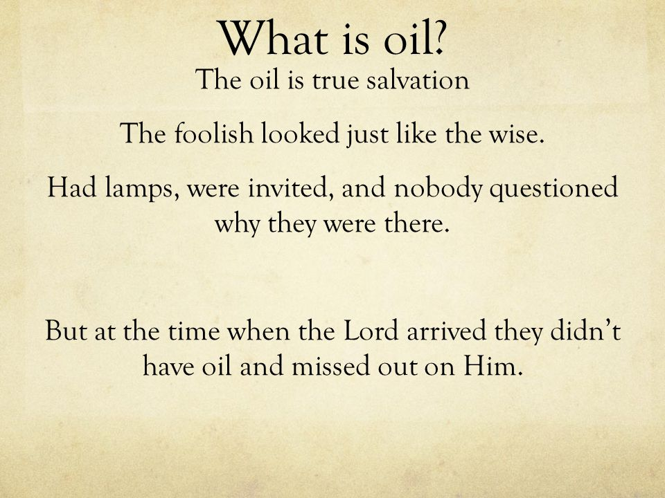 What is oil? The oil is true salvation The foolish looked just like the wise. Had lamps, were invited, and nobody questioned why they were there. But