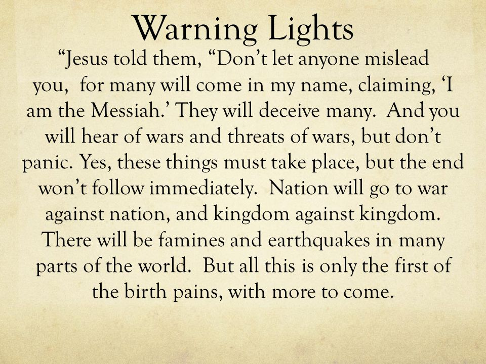 Warning Lights Jesus told them, Dont let anyone mislead you, for many will come in my name, claiming, I am the Messiah. They will deceive many. And yo