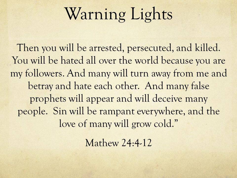 Warning Lights Then you will be arrested, persecuted, and killed. You will be hated all over the world because you are my followers. And many will tur