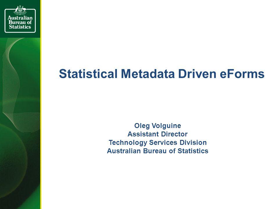 Statistical Metadata Driven eForms Oleg Volguine Assistant Director Technology Services Division Australian Bureau of Statistics