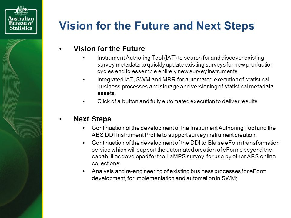 Vision for the Future and Next Steps Vision for the Future Instrument Authoring Tool (IAT) to search for and discover existing survey metadata to quickly update existing surveys for new production cycles and to assemble entirely new survey instruments.