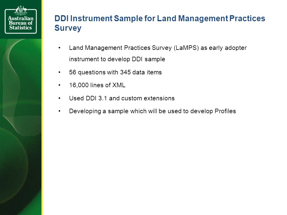 DDI Instrument Sample for Land Management Practices Survey Land Management Practices Survey (LaMPS) as early adopter instrument to develop DDI sample 56 questions with 345 data items 16,000 lines of XML Used DDI 3.1 and custom extensions Developing a sample which will be used to develop Profiles