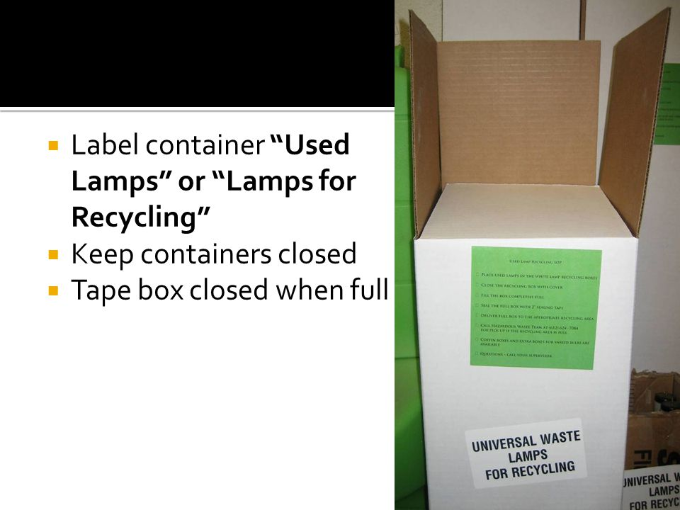 Label container Used Lamps or Lamps for Recycling Keep containers closed Tape box closed when full