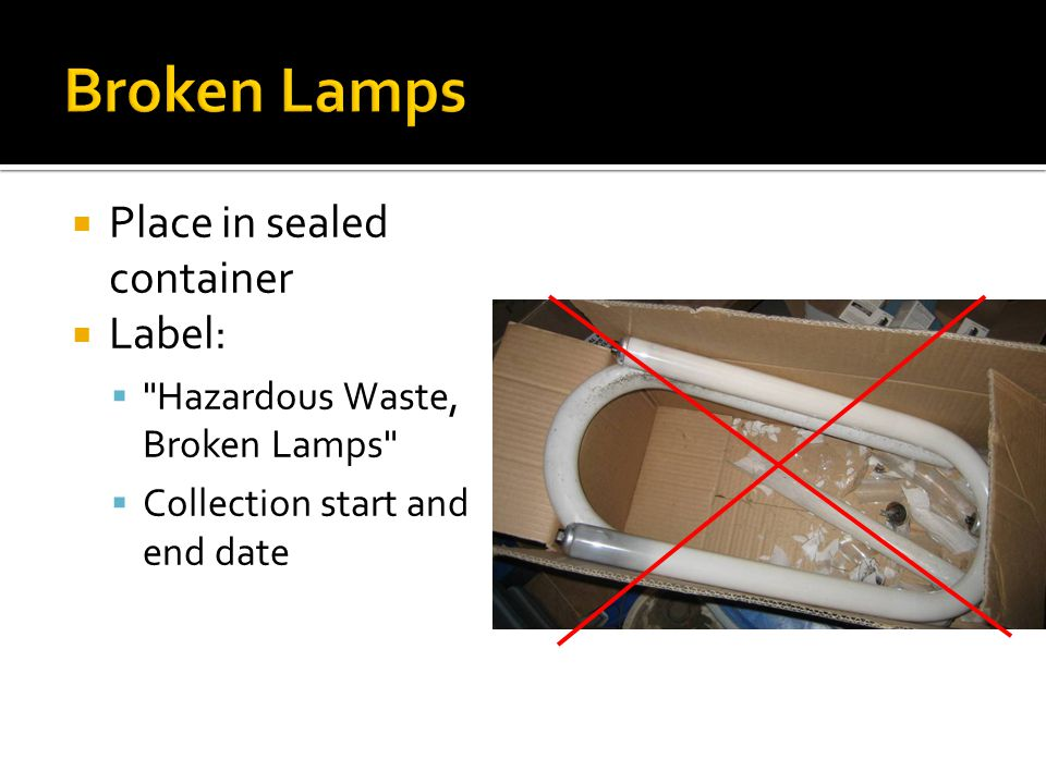 Place in sealed container Label: Hazardous Waste, Broken Lamps Collection start and end date