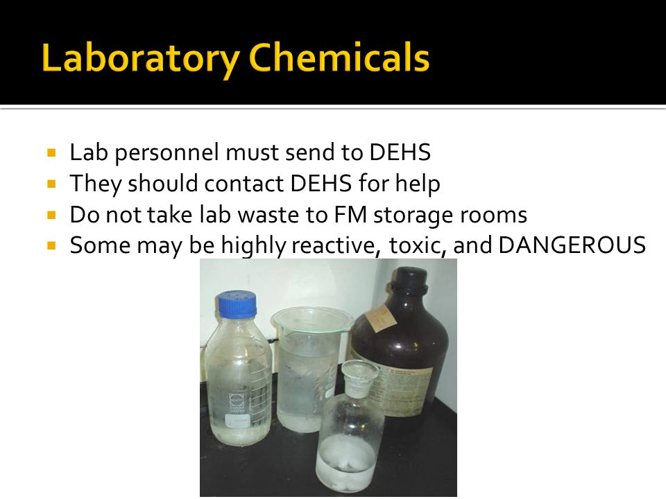 Lab personnel must send to DEHS They should contact DEHS for help Do not take lab waste to FM storage rooms Some may be highly reactive, toxic, and DANGEROUS