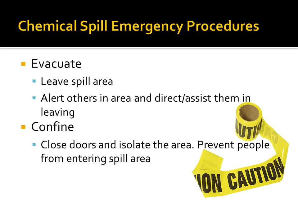 Evacuate Leave spill area Alert others in area and direct/assist them in leaving Confine Close doors and isolate the area.