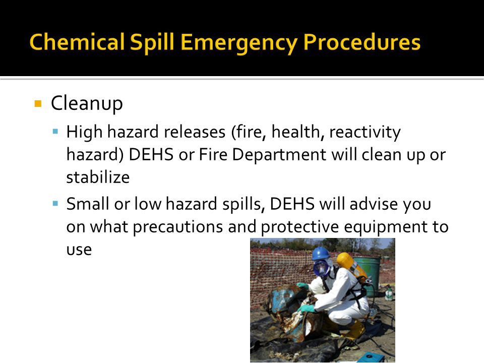 Cleanup High hazard releases (fire, health, reactivity hazard) DEHS or Fire Department will clean up or stabilize Small or low hazard spills, DEHS will advise you on what precautions and protective equipment to use
