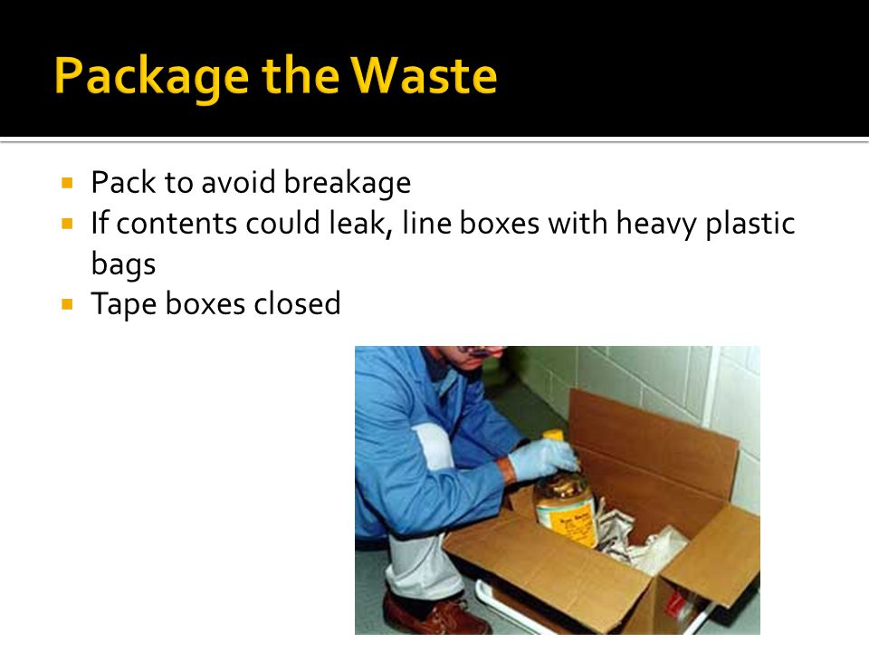 Pack to avoid breakage If contents could leak, line boxes with heavy plastic bags Tape boxes closed