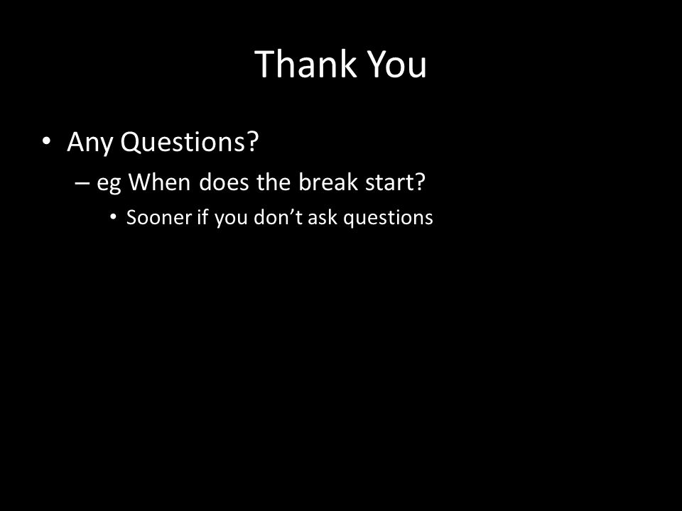 Thank You Any Questions – eg When does the break start Sooner if you dont ask questions