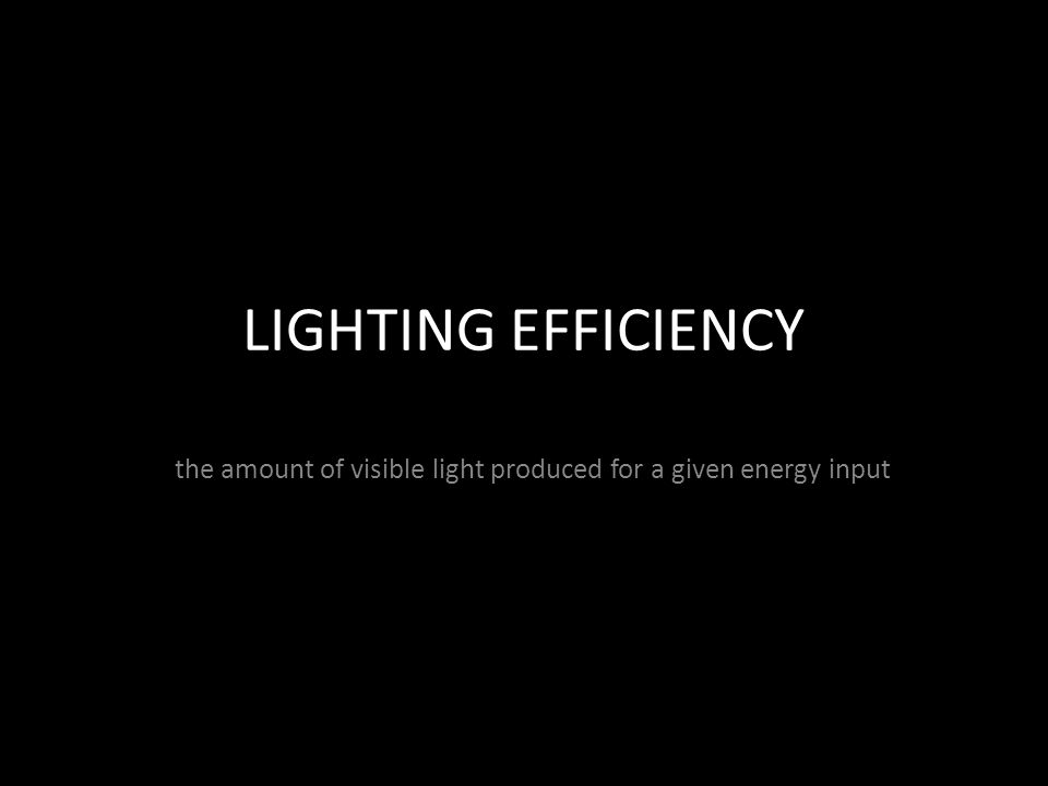 LIGHTING EFFICIENCY the amount of visible light produced for a given energy input