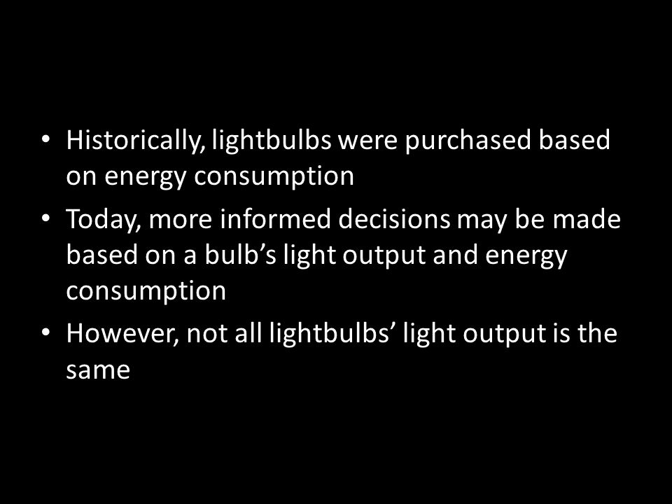 Historically, lightbulbs were purchased based on energy consumption Today, more informed decisions may be made based on a bulbs light output and energy consumption However, not all lightbulbs light output is the same