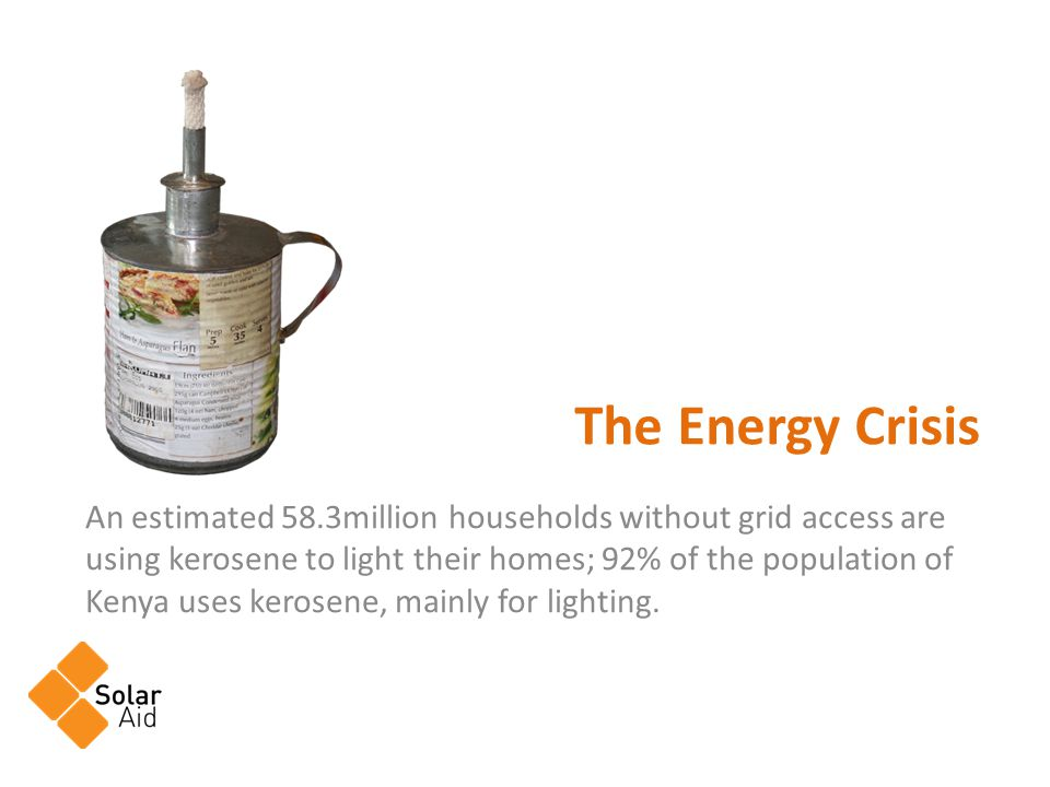 An estimated 58.3million households without grid access are using kerosene to light their homes; 92% of the population of Kenya uses kerosene, mainly for lighting.