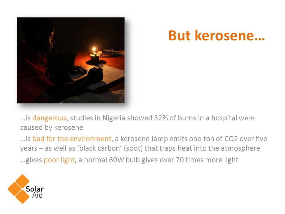 …is dangerous, studies in Nigeria showed 32% of burns in a hospital were caused by kerosene …is bad for the environment, a kerosene lamp emits one ton of CO2 over five years – as well as black carbon (soot) that traps heat into the atmosphere …gives poor light, a normal 60W bulb gives over 70 times more light But kerosene…