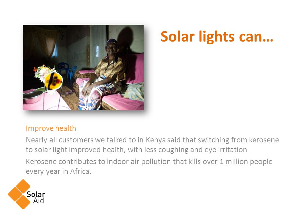 Improve health Nearly all customers we talked to in Kenya said that switching from kerosene to solar light improved health, with less coughing and eye irritation Kerosene contributes to indoor air pollution that kills over 1 million people every year in Africa.