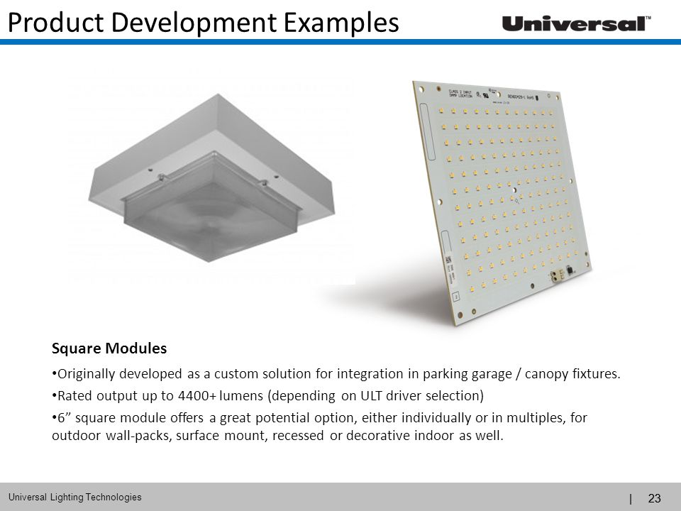 | 23 Universal Lighting Technologies | 23 Product Development Examples Square Modules Originally developed as a custom solution for integration in par