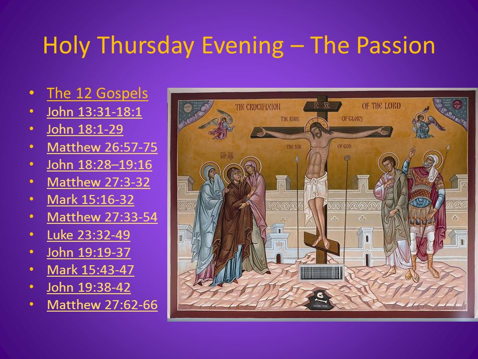 Holy Thursday Evening – The Passion The 12 Gospels John 13:31-18:1 John 18:1-29 Matthew 26:57-75 John 18:28–19:16 Matthew 27:3-32 Mark 15:16-32 Matthew 27:33-54 Luke 23:32-49 John 19:19-37 Mark 15:43-47 John 19:38-42 Matthew 27:62-66