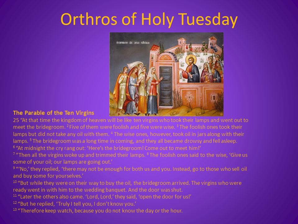 Orthros of Holy Tuesday The Parable of the Ten Virgins 25 At that time the kingdom of heaven will be like ten virgins who took their lamps and went out to meet the bridegroom.