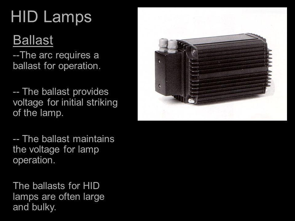 HID Lamps Ballast --The arc requires a ballast for operation. -- The ballast provides voltage for initial striking of the lamp. -- The ballast maintai