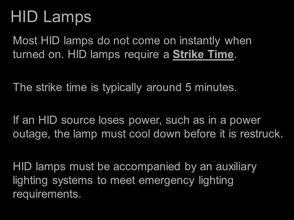 HID Lamps Most HID lamps do not come on instantly when turned on. HID lamps require a Strike Time. The strike time is typically around 5 minutes. If a
