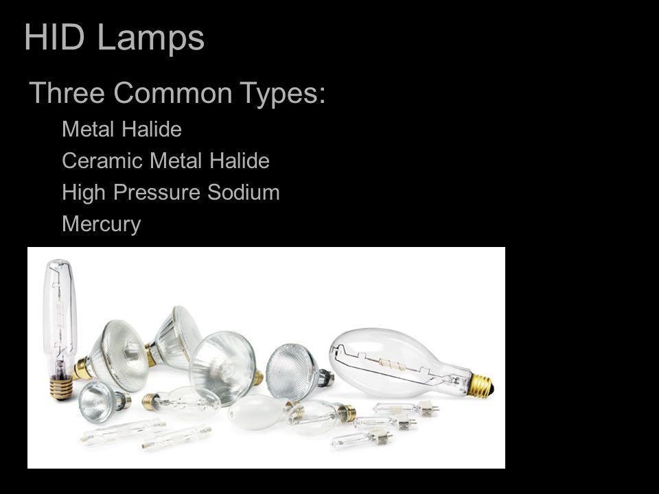 HID Lamps Three Common Types: Metal Halide Ceramic Metal Halide High Pressure Sodium Mercury