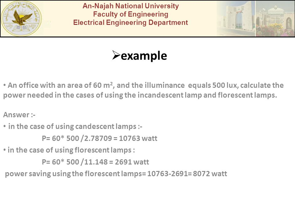 example An office with an area of 60 m 2, and the illuminance equals 500 lux, calculate the power needed in the cases of using the incandescent lamp a