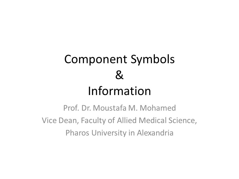 Component Symbols & Information Prof. Dr. Moustafa M. Mohamed Vice Dean, Faculty of Allied Medical Science, Pharos University in Alexandria