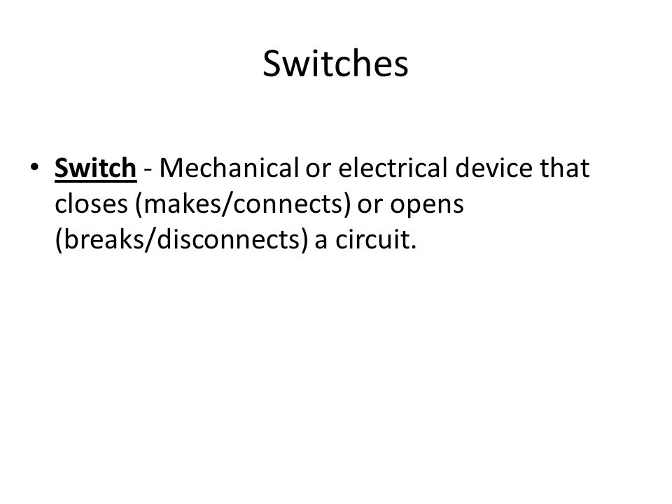 Switches Switch - Mechanical or electrical device that closes (makes/connects) or opens (breaks/disconnects) a circuit.