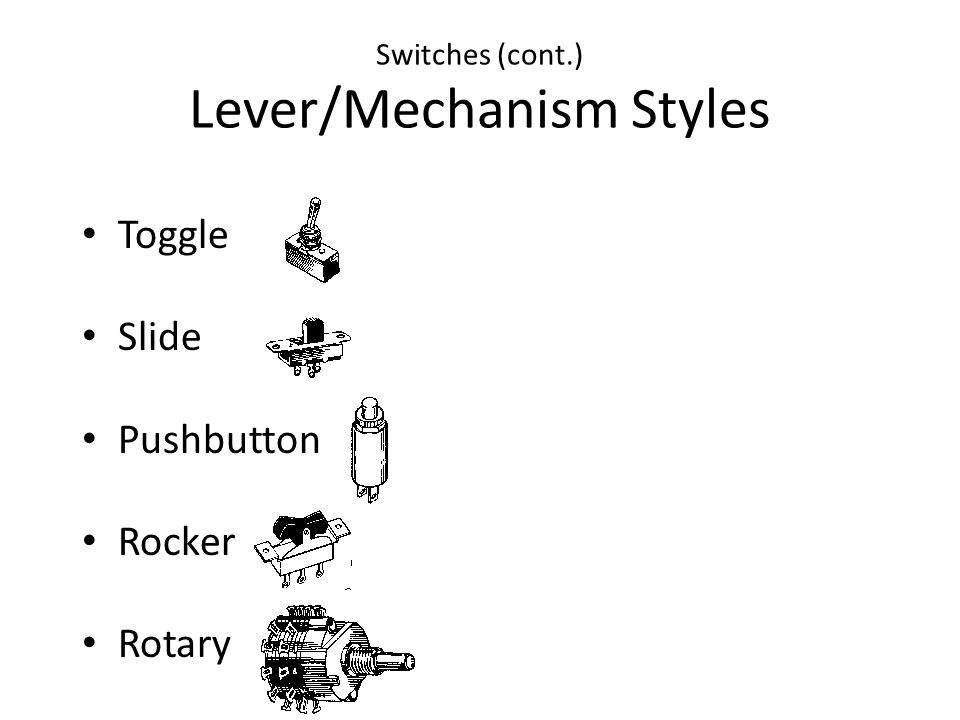 Switches (cont.) Lever/Mechanism Styles Toggle Slide Pushbutton Rocker Rotary